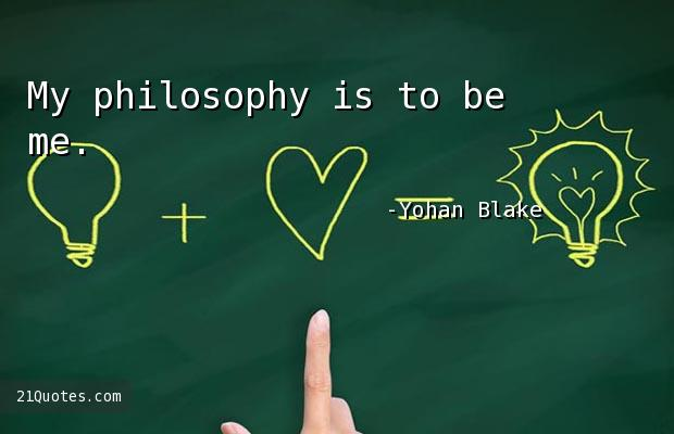 My philosophy is to be me.