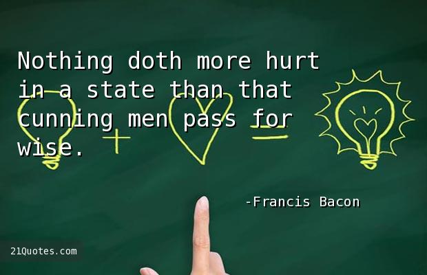 Nothing doth more hurt in a state than that cunning men pass for wise.