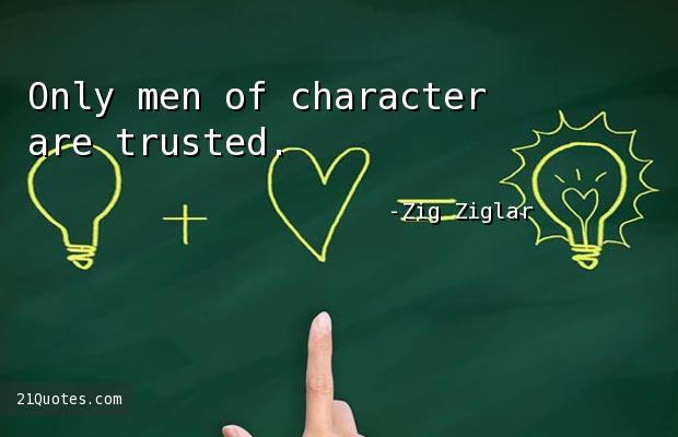 Only men of character are trusted.