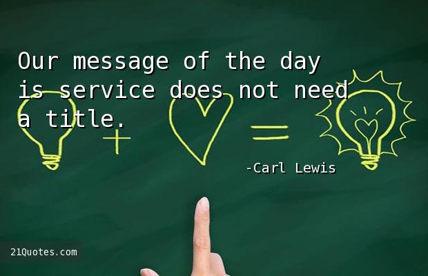 Our message of the day is service does not need a title.