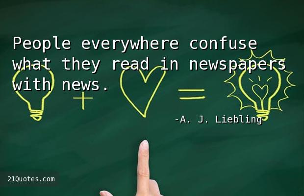 People everywhere confuse what they read in newspapers with news.
