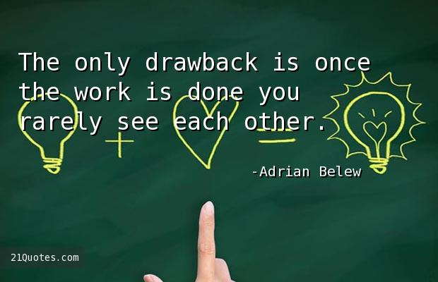 The only drawback is once the work is done you rarely see each other.