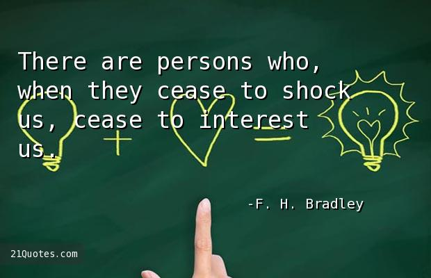 There are persons who, when they cease to shock us, cease to interest us.