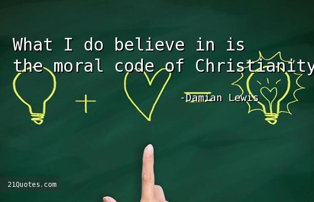 What I do believe in is the moral code of Christianity.