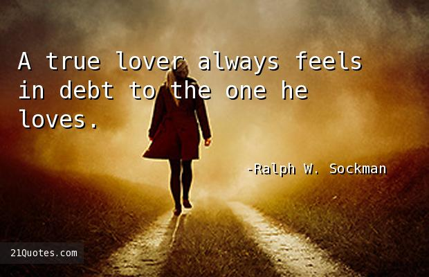 A true lover always feels in debt to the one he loves.