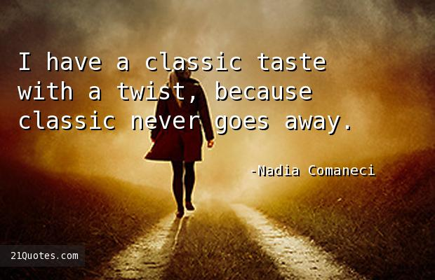 I have a classic taste with a twist, because classic never goes away.