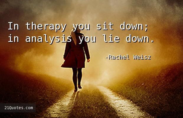 In therapy you sit down; in analysis you lie down.
