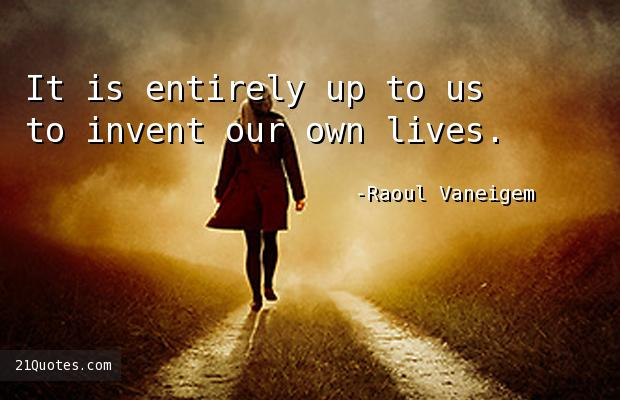 It is entirely up to us to invent our own lives.
