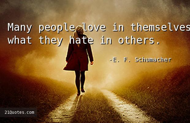 Many people love in themselves what they hate in others.