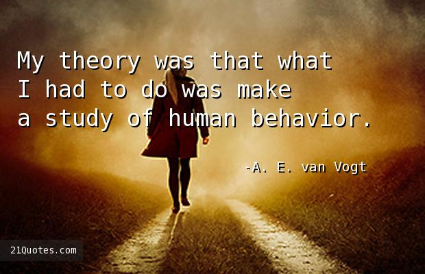 My theory was that what I had to do was make a study of human behavior.