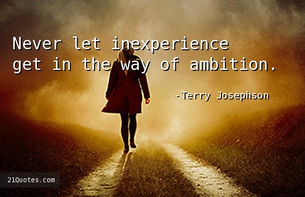 Never let inexperience get in the way of ambition.