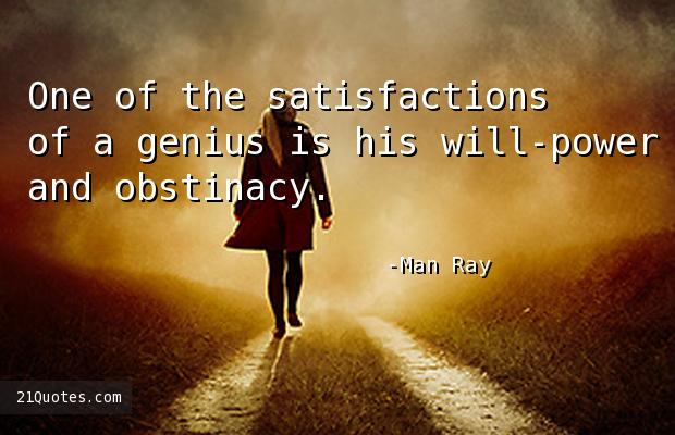 One of the satisfactions of a genius is his will-power and obstinacy.