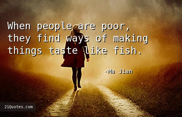 When people are poor, they find ways of making things taste like fish.