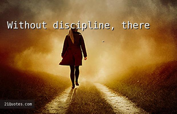 Without discipline, there's no life at all.