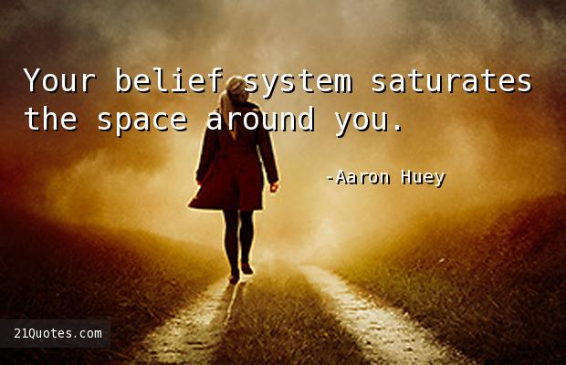 Your belief system saturates the space around you.