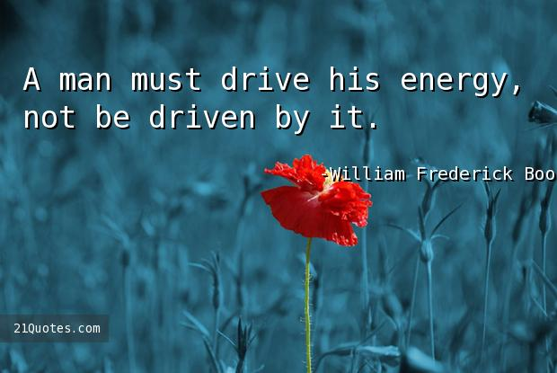 A man must drive his energy, not be driven by it.