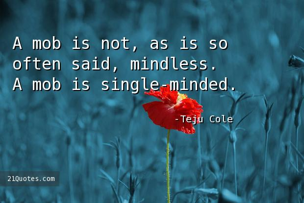 A mob is not, as is so often said, mindless. A mob is single-minded.