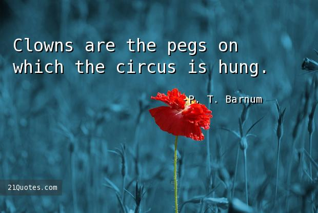 Clowns are the pegs on which the circus is hung.