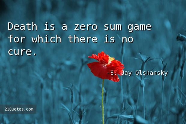 Death is a zero sum game for which there is no cure.