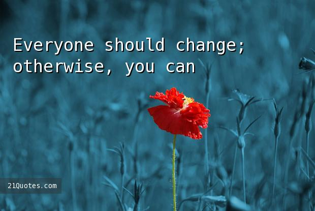 Everyone should change; otherwise, you can't grow as a person in life.