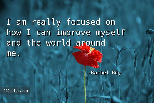 I am really focused on how I can improve myself and the world around me.