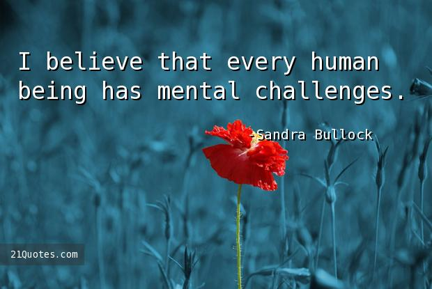 I believe that every human being has mental challenges.