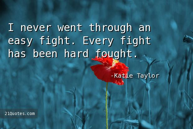 I never went through an easy fight. Every fight has been hard fought.