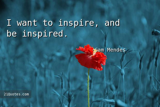 I want to inspire, and be inspired.