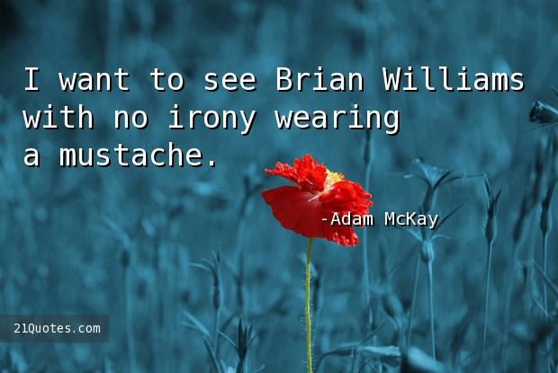 I want to see Brian Williams with no irony wearing a mustache.