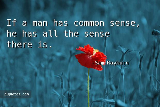 If a man has common sense, he has all the sense there is.