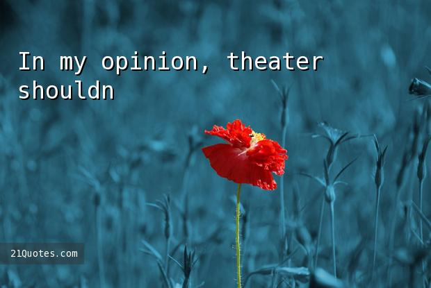 In my opinion, theater shouldn't give advice to citizens.