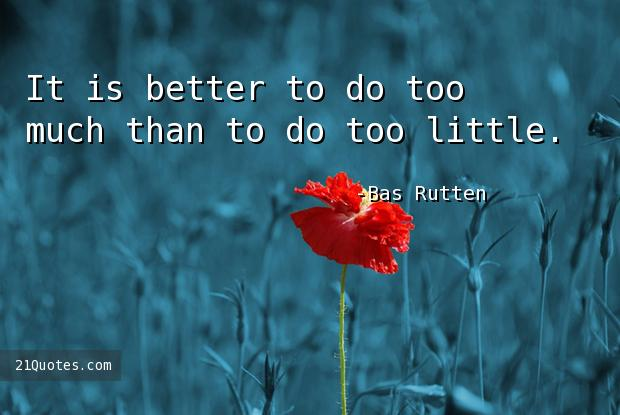It is better to do too much than to do too little.