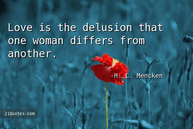 Love is the delusion that one woman differs from another.