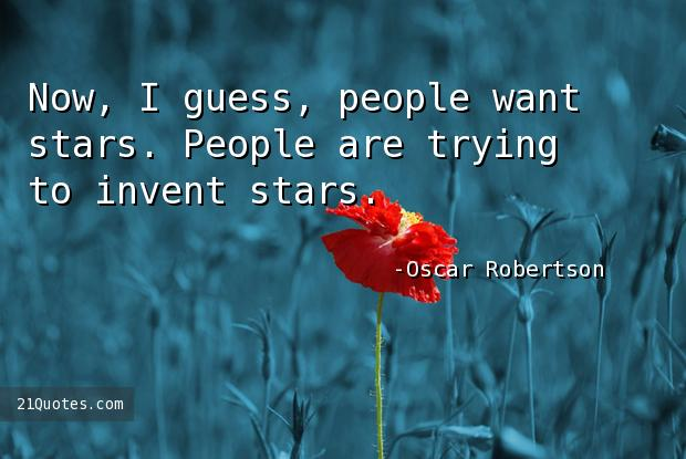 Now, I guess, people want stars. People are trying to invent stars.