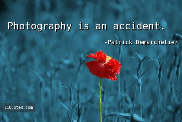Photography is an accident.