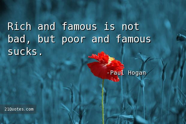 Rich and famous is not bad, but poor and famous sucks.