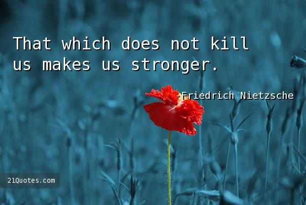 That which does not kill us makes us stronger.