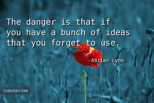 The danger is that if you have a bunch of ideas that you forget to use.
