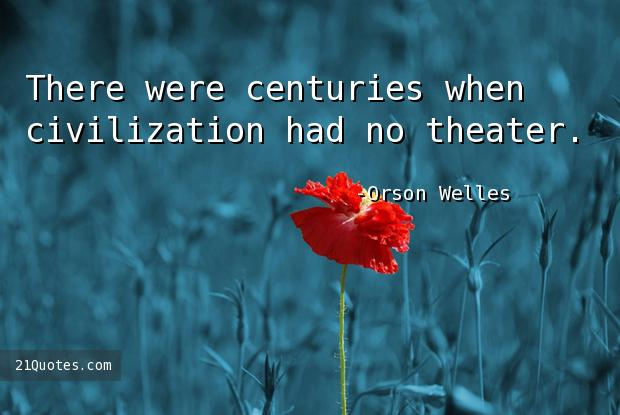 There were centuries when civilization had no theater.