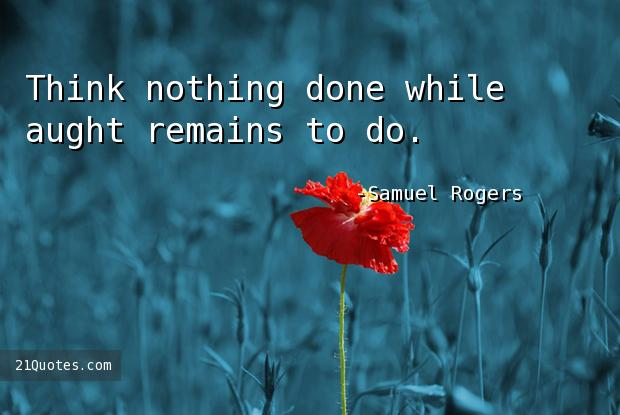 Think nothing done while aught remains to do.