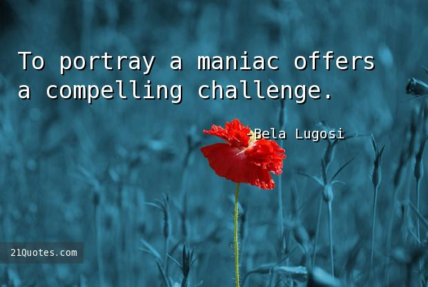 To portray a maniac offers a compelling challenge.