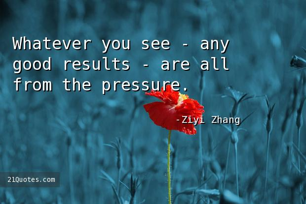 Whatever you see - any good results - are all from the pressure.