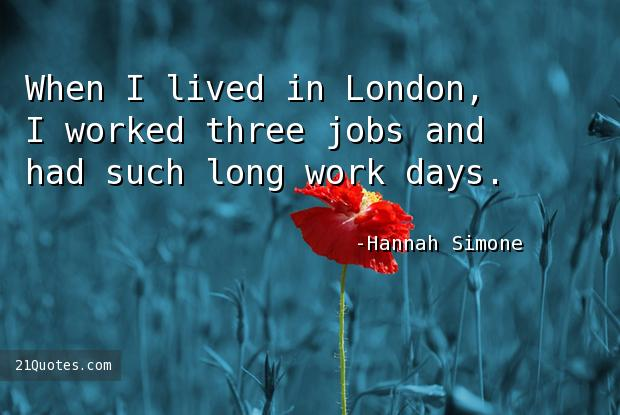 When I lived in London, I worked three jobs and had such long work days.