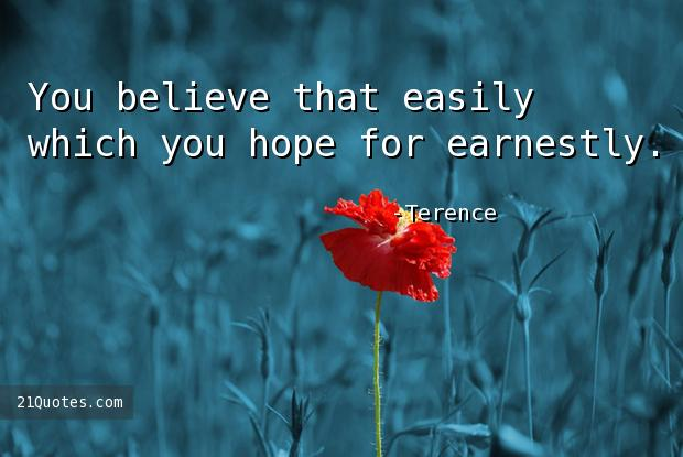You believe that easily which you hope for earnestly.