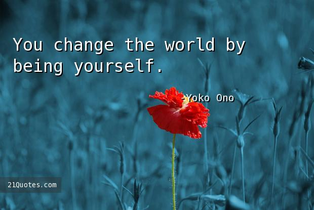 You change the world by being yourself.