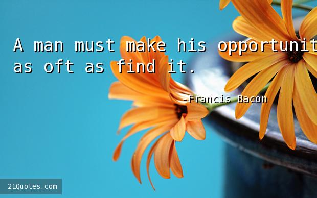A man must make his opportunity, as oft as find it.