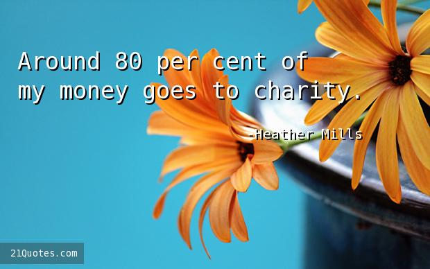 Around 80 per cent of my money goes to charity.