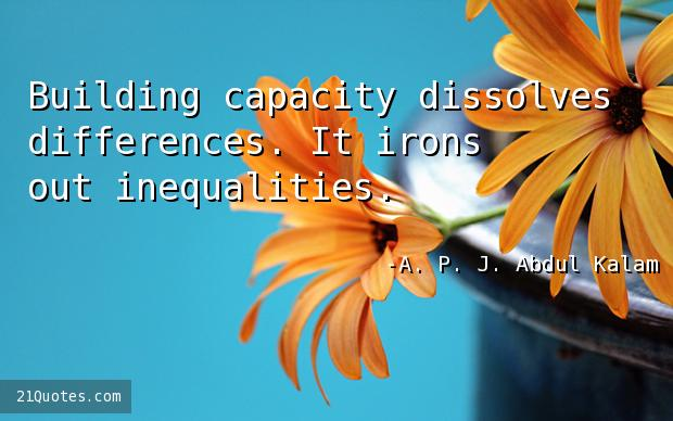 Building capacity dissolves differences. It irons out inequalities.