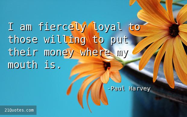 I am fiercely loyal to those willing to put their money where my mouth is.