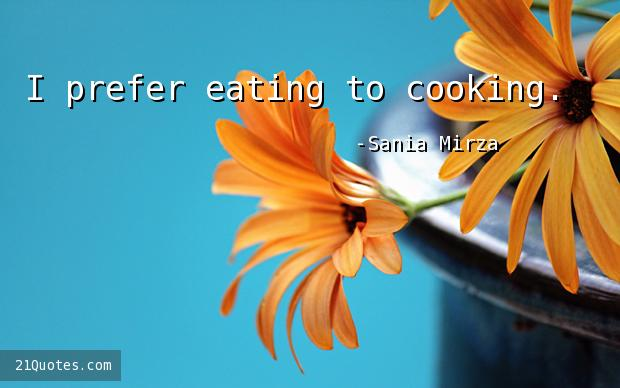 I prefer eating to cooking.